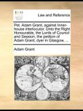 Pet. Adam Grant, Against Inner-House Interlocutor. Unto the Right Honourable, the Lords of Council and Session, the Petition of Adam Grant, Dyer in Gl
