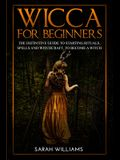 Wicca for Beginners: The Definitive Guide to Starting Rituals, Spells, and Witchcraft, to Become a Witch