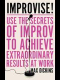 Improvise!: Use the Secrets of Improv to Achieve Extraordinary Results at Work