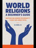 World Religions: A Beginner's Guide: Questions and Answers for Humanity's 7 Oldest and Largest Faiths