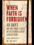 When Faith Is Forbidden: 40 Days on the Frontlines with Persecuted Christians