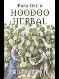 Papa Gee's Hoodoo Herbal: The Magic of Herbs, Roots, and Minerals in the Hoodoo Tradition