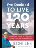 I've Decided to Live 120 Years: The Ancient Secret to Longevity, Vitality, and Life Transformation
