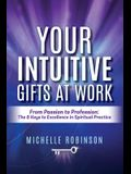 Your Intuitive Gifts At Work: From Passion to Profession: The 8 Keys to Excellence in Spiritual Practice