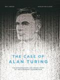 The Case of Alan Turing: The Extraordinary and Tragic Story of the Legendary Codebreaker