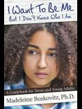 I Want To Be Me But I Don't Know Who I Am: A Guidebook for Teens and Young Adults