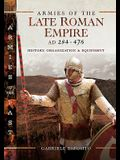 Armies of the Late Roman Empire AD 284 to 476: History, Organization & Equipment