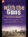 With the Guns: Two First Hand Accounts of British Gunners at War in Europe During World War 1- Three Years in France with the Guns an