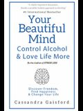 Your Beautiful Mind: Control Alcohol: Discover Freedom, Find Happiness and Change Your Life