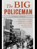 The Big Policeman: The Rise and Fall of America's First, Most Ruthless, and Greatest Detective