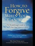 How to Forgive When You Can't: The Breakthrough Guide to Free Your Heart & Mind
