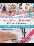 A Beginner's Guide to Machine Sewing: 50 Lessons and 15 Projects to Get You Started [With Pattern(s)]