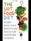 The Sirtfood Diet: The Complete Beginner's Guide to Weight Loss Fast, Reach Healthy Lifestyle And Feel Great With Many Delicious Recipes