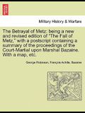 The Betrayal of Metz: Being a New and Revised Edition of The Fall of Metz, with a PostScript Containing a Summary of the Proceedings of th