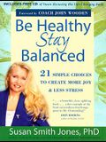 Be Healthy Stay Balanced: 21 Simple Choices to Create More Joy & Less Stress [With CD]
