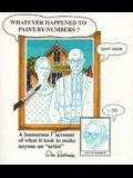 Whatever Happened to Paint-By-Numbers?: A Humorous (Personal) Account of What It Took to Make Anyone an Artist