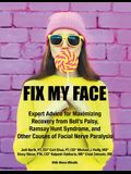 Fix My Face: Expert Advice for Maximizing Recovery from Bell's Palsy, Ramsay Hunt Syndrome, and Other Causes of Facial Nerve Paraly