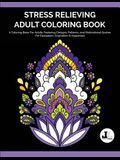 Stress Relieving Adult Coloring Book: A Coloring Book For Adults Featuring Designs, Patterns, and Motivational Quotes For Relaxation, Inspiration & Ha