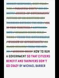 How to Run a Government: So That Citizens Benefit and Taxpayers Don't Go Crazy