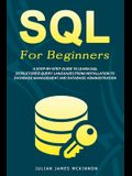 SQL For Beginners: A Step-by-Step Guide to Learn SQL (Structured Query Language) from Installation to Database Management and Database Ad