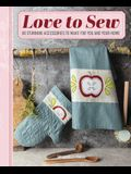 Love to Sew: 60 Stunning Accessories to Make for You and Your Home