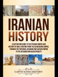 Iranian History: A Captivating Guide to the Persian Empire and History of Iran, Starting from the Achaemenid Empire, through the Parthi