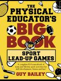 The Physical Educator's Big Book of Sport Lead-Up Games: A complete K-8 sourcebook of team and lifetime sport activities for skill development, fitnes