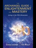 The Archangel Guide to Enlightenment and Mastery: Living in the Fifth Dimension