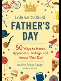 Every Day Should Be Father's Day: 50 Ways to Honor, Appreciate, Indulge, and Amuse Your Dad
