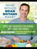 What Would Brian Boitano Make?: Fresh and Fun Recipes for Sharing with Family and Friends