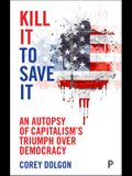 Kill It to Save It: An Autopsy of Capitalism's Triumph Over Democracy