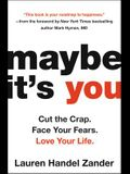 Maybe It's You: Cut the Crap. Face Your Fears. Love Your Life.