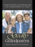 The Godly Grandparent: Living Faithfully and Influencing Your Grandchildren for Christ