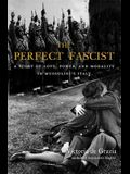 The Perfect Fascist: A Story of Love, Power, and Morality in Mussolini's Italy