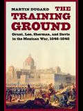 Training Ground: Grant, Lee, Sherman, and Davis in the Mexican War, 1846-1848