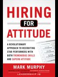 Hiring for Attitude: A Revolutionary Approach to Recruiting and Selecting People with Both Tremendous Skills and Superb Attitude