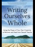 Writing Ourselves Whole: Using the Power of Your Own Creativity to Recover and Heal from Sexual Trauma (Help for Rape Victims, Trauma and Recov
