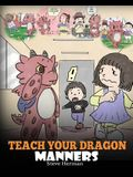 Teach Your Dragon Manners: Train Your Dragon To Be Respectful. A Cute Children Story To Teach Kids About Manners, Respect and How To Behave.