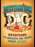 Destination Dig: Devotions to Unearth the Truth about Jesus
