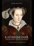 Katherine Parr: Opportunist, Queen, Reformer: A Theological Perspective