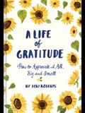 A Life of Gratitude: A Journal to Appreciate It All, Big and Small
