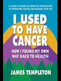 I Used to Have Cancer: How I Found My Own Way Back to Health