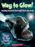 Way to Glow! Amazing Creatures That Light Up in the Dark: Amazing Creatures That Light Up in the Dark