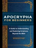 Apocrypha for Beginners: A Guide to Understanding and Exploring Scriptures Beyond the Bible