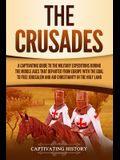 The Crusades: A Captivating Guide to the Military Expeditions During the Middle Ages That Departed from Europe with the Goal to Free
