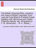 The British Columbia Pilot, Including the Coast of British Columbia, from Juan de Fuca Strait to Portland Canal, Together with Vancouver and Queen Cha
