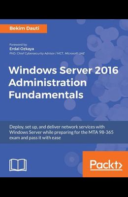 Windows Server 2016 Administration Fundamentals: Deploy, set up, and deliver network services with Windows Server while preparing for the MTA 98-365 e