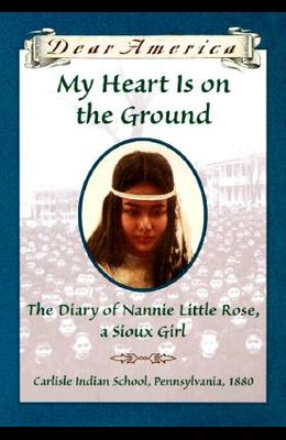 My Heart is on the Ground: the Diary of Nannie Little Rose, a Sioux Girl, Carlisle Indian School, Pennsylvania, 1880
