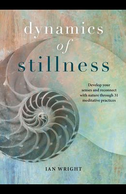 Dynamics of Stillness: Develop Your Senses and Reconnect with Nature Through 31 Meditative Practices