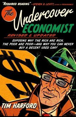 The Undercover Economist, Revised and Updated Edition: Exposing Why the Rich Are Rich, the Poor Are Poor - And Why You Can Never Buy a Decent Used Car